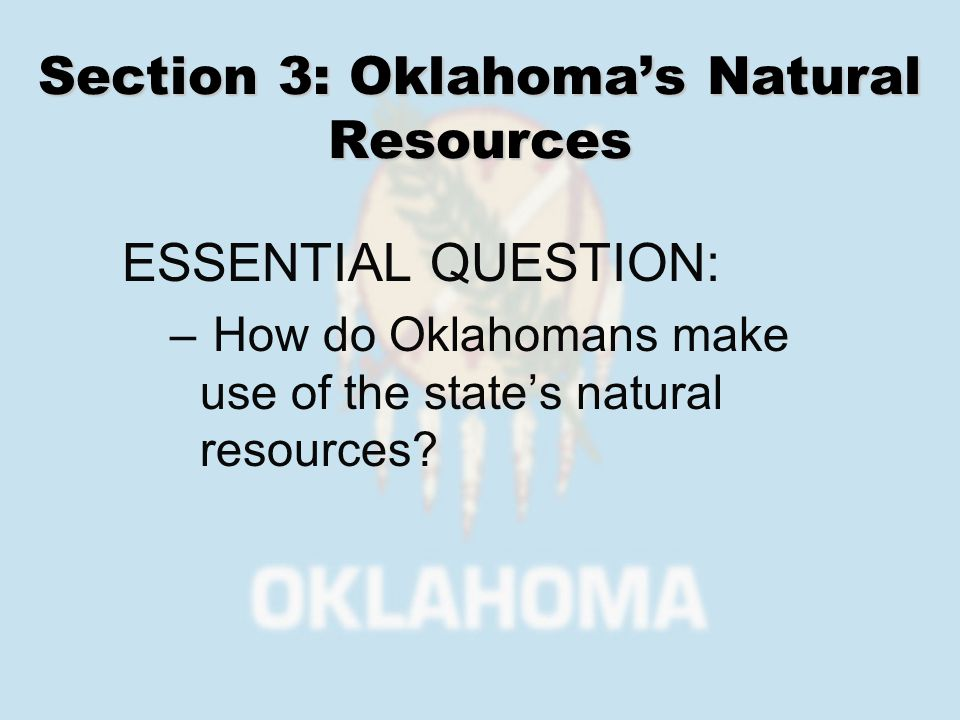 Section 3: Oklahomas Natural Resources ESSENTIAL QUESTION: – How do Oklahomans make use of the states natural resources?