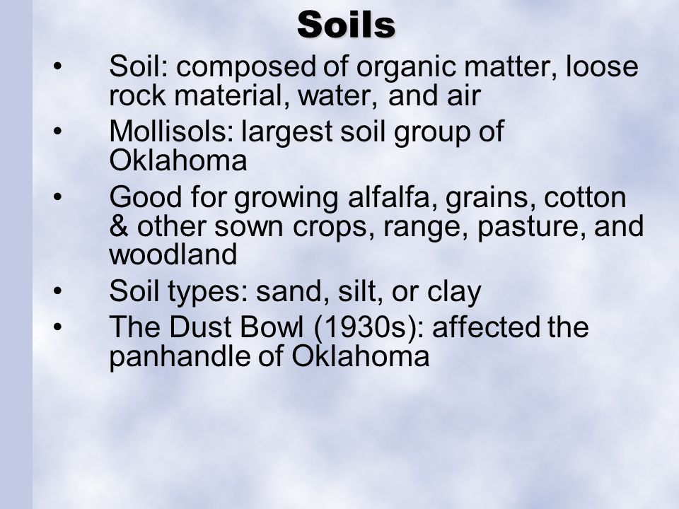Soils Soils Soil: composed of organic matter, loose rock material, water, and air Mollisols: largest soil group of Oklahoma Good for growing alfalfa,