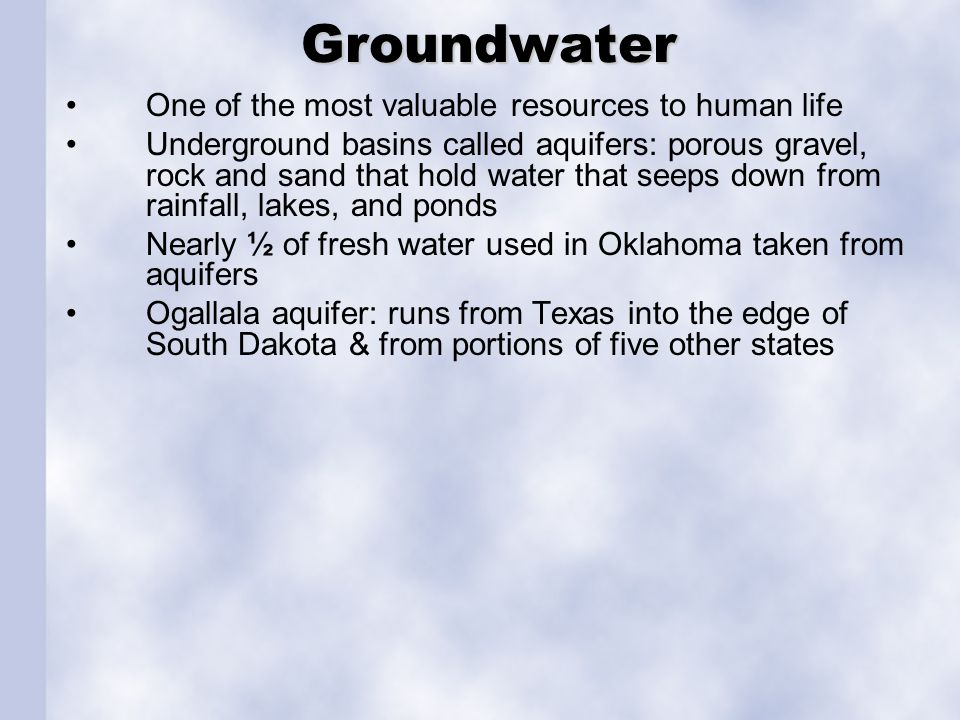 Groundwater Groundwater One of the most valuable resources to human life Underground basins called aquifers: porous gravel, rock and sand that hold wa