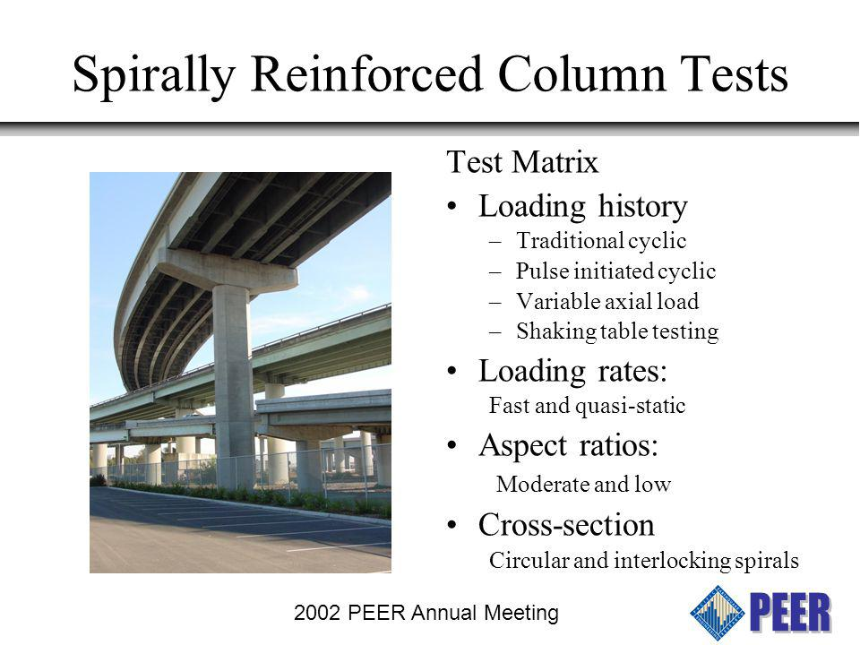 2002 PEER Annual Meeting Discuss: Shaking Table Tests Objectives: Data to validate analytical models Compare performance for near-fault and long-duration excitations Assess effects of multiple components of ground motion Assess cumulative damage models Effect of cross-sectional geometry Circular sections with spirals Noncircular with interlocking spirals