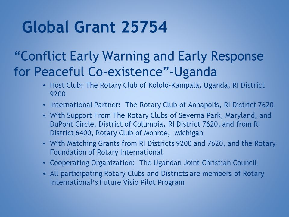 Global Grant 25754 Conflict Early Warning and Early Response for Peaceful Co-existence-Uganda Host Club: The Rotary Club of Kololo-Kampala, Uganda, RI District 9200 International Partner: The Rotary Club of Annapolis, RI District 7620 With Support From The Rotary Clubs of Severna Park, Maryland, and DuPont Circle, District of Columbia, RI District 7620, and from RI District 6400, Rotary Club of Monroe, Michigan With Matching Grants from RI Districts 9200 and 7620, and the Rotary Foundation of Rotary International Cooperating Organization: The Ugandan Joint Christian Council All participating Rotary Clubs and Districts are members of Rotary Internationals Future Visio Pilot Program