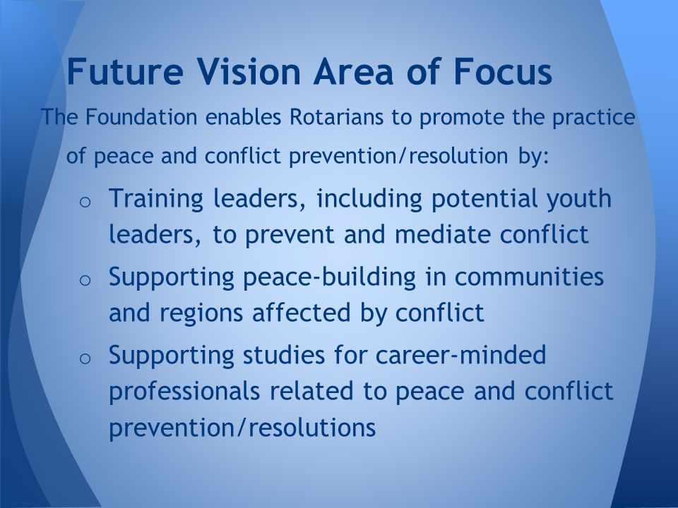 The Foundation enables Rotarians to promote the practice of peace and conflict prevention/resolution by: o Training leaders, including potential youth leaders, to prevent and mediate conflict o Supporting peace-building in communities and regions affected by conflict o Supporting studies for career-minded professionals related to peace and conflict prevention/resolutions Future Vision Area of Focus