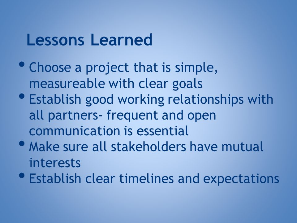 Lessons Learned Choose a project that is simple, measureable with clear goals Establish good working relationships with all partners- frequent and open communication is essential Make sure all stakeholders have mutual interests Establish clear timelines and expectations