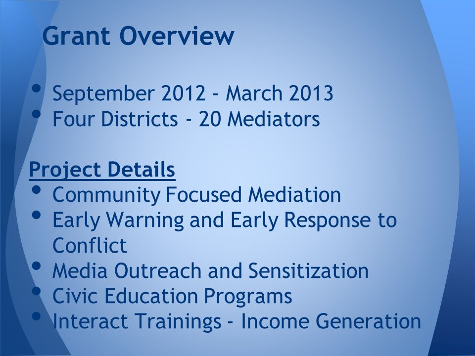 Grant Overview September 2012 - March 2013 Four Districts - 20 Mediators Project Details Community Focused Mediation Early Warning and Early Response to Conflict Media Outreach and Sensitization Civic Education Programs Interact Trainings - Income Generation