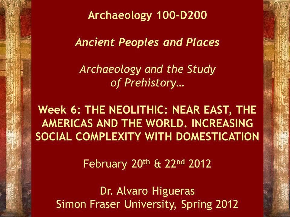 Archaeology 100-D200 Ancient Peoples and Places Archaeology and the Study of Prehistory… Week 6: THE NEOLITHIC: NEAR EAST, THE AMERICAS AND THE WORLD.