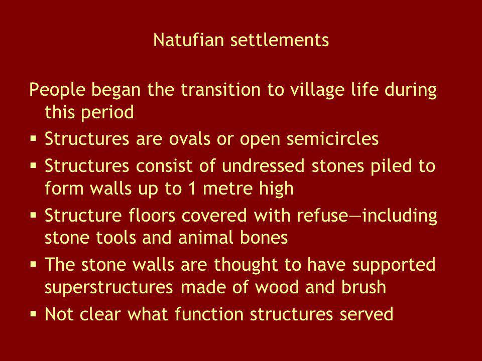 Natufian settlements People began the transition to village life during this period Structures are ovals or open semicircles Structures consist of und