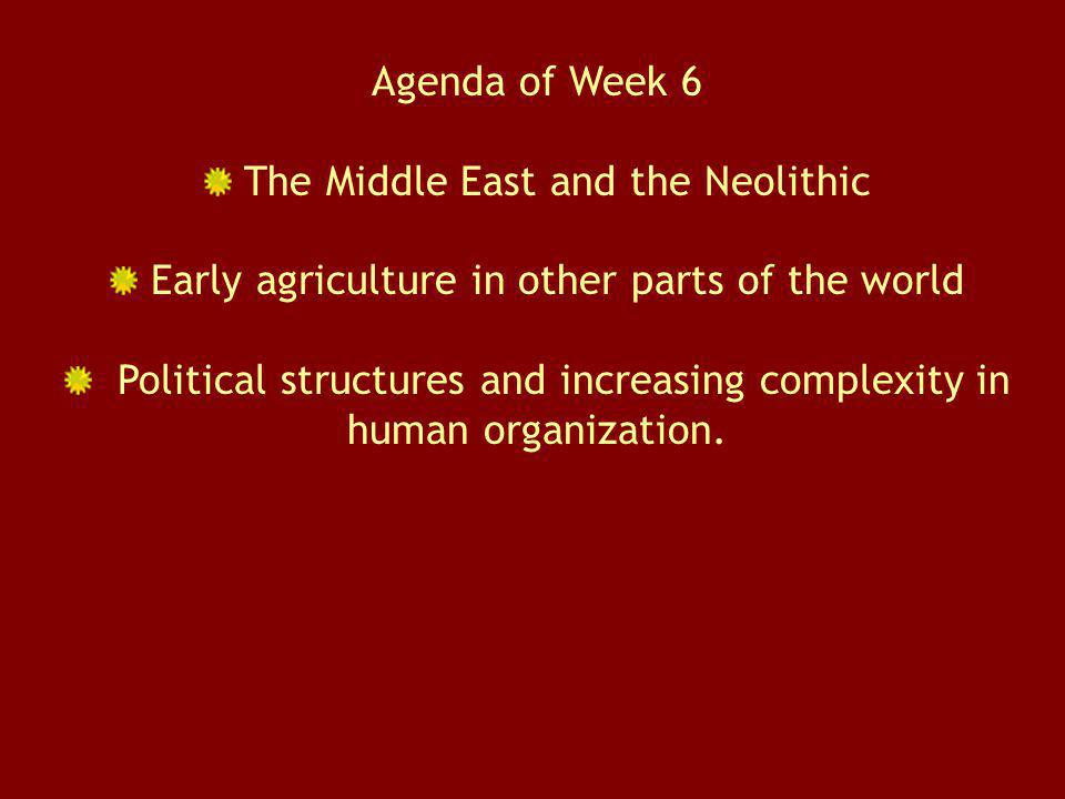Agenda of Week 6 The Middle East and the Neolithic Early agriculture in other parts of the world Political structures and increasing complexity in hum