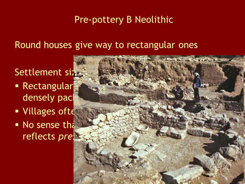 Pre-pottery B Neolithic Round houses give way to rectangular ones Settlement size increases significantly Rectangular houses allow sites to be more de