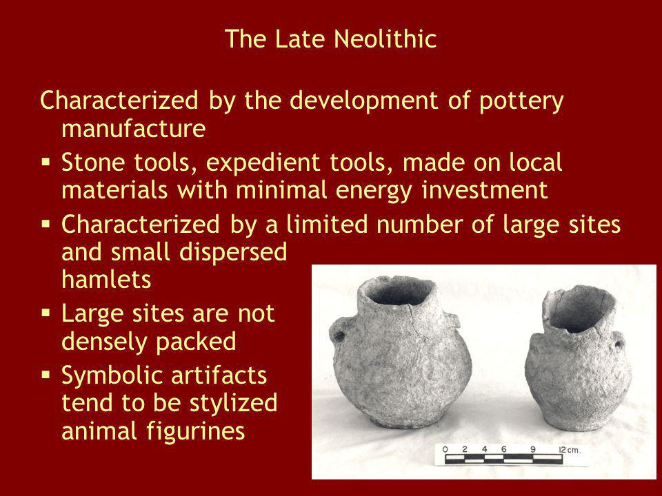 The Late Neolithic Characterized by the development of pottery manufacture Stone tools, expedient tools, made on local materials with minimal energy i