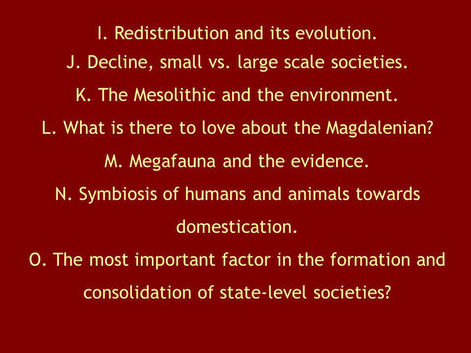 I. Redistribution and its evolution. J. Decline, small vs. large scale societies. K. The Mesolithic and the environment. L. What is there to love abou