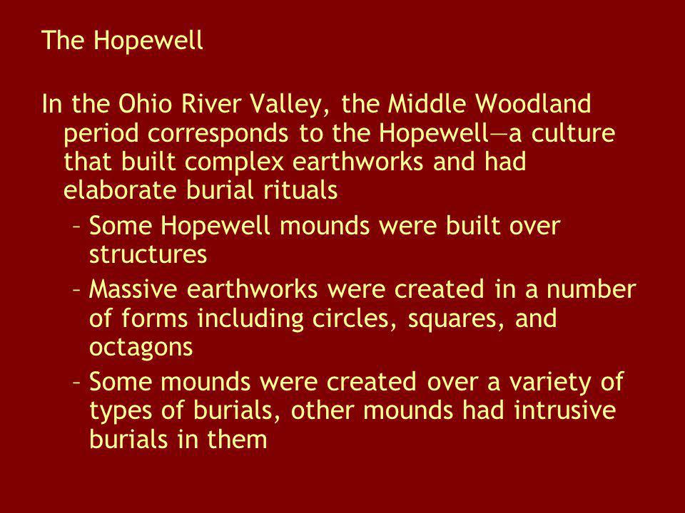 The Hopewell In the Ohio River Valley, the Middle Woodland period corresponds to the Hopewella culture that built complex earthworks and had elaborate