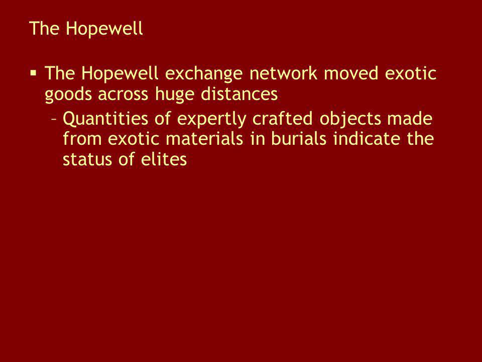The Hopewell The Hopewell exchange network moved exotic goods across huge distances –Quantities of expertly crafted objects made from exotic materials