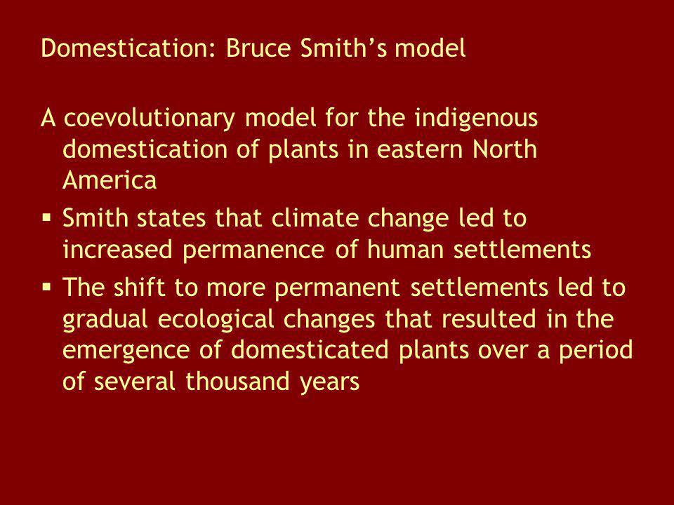 Domestication: Bruce Smiths model A coevolutionary model for the indigenous domestication of plants in eastern North America Smith states that climate