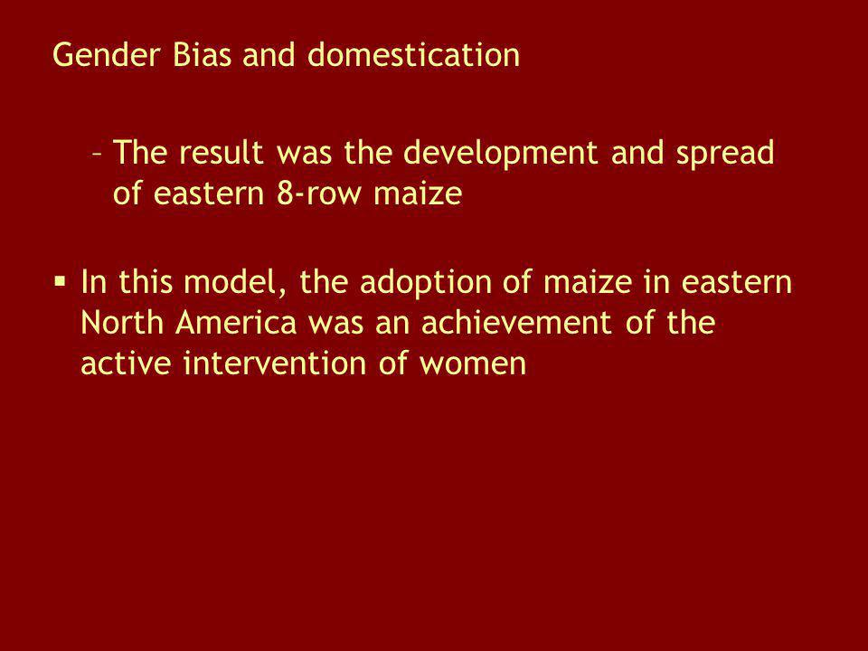 Gender Bias and domestication –The result was the development and spread of eastern 8-row maize In this model, the adoption of maize in eastern North