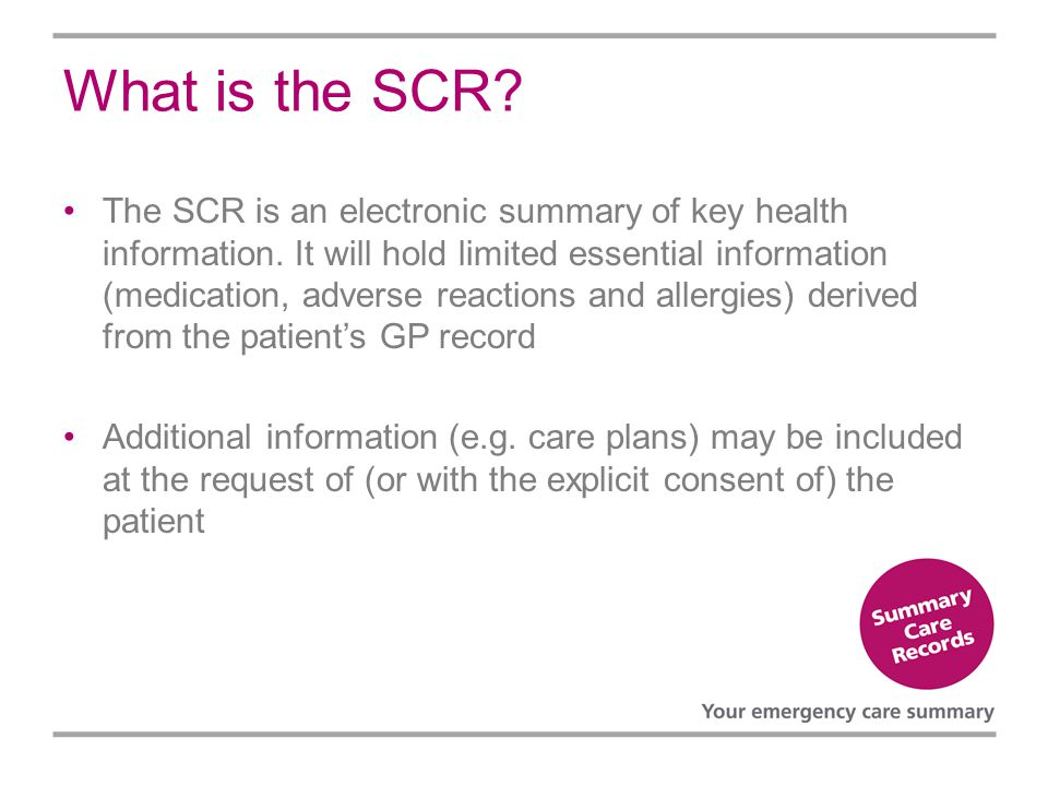 What is the SCR? The SCR is an electronic summary of key health information. It will hold limited essential information (medication, adverse reactions