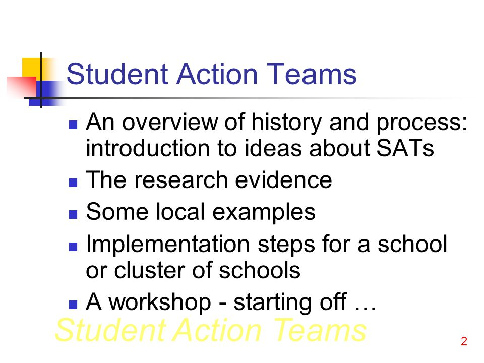 Student Action Teams 2 An overview of history and process: introduction to ideas about SATs The research evidence Some local examples Implementation steps for a school or cluster of schools A workshop - starting off …