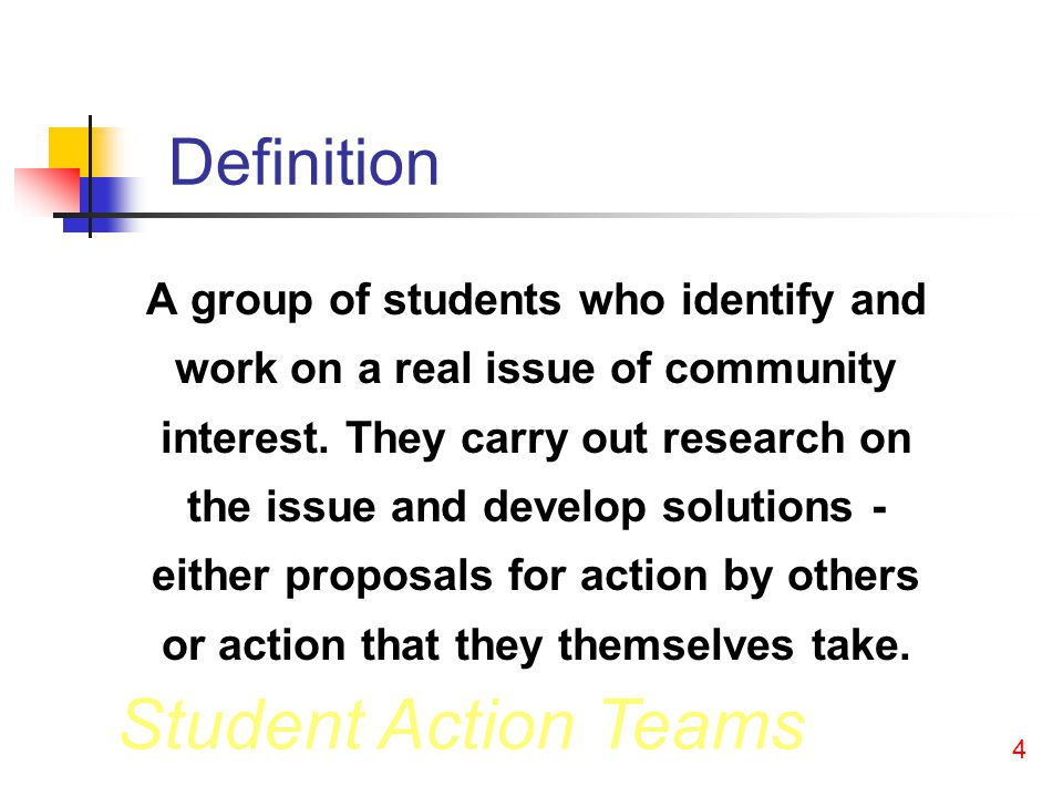 Student Action Teams 4 Definition A group of students who identify and work on a real issue of community interest.