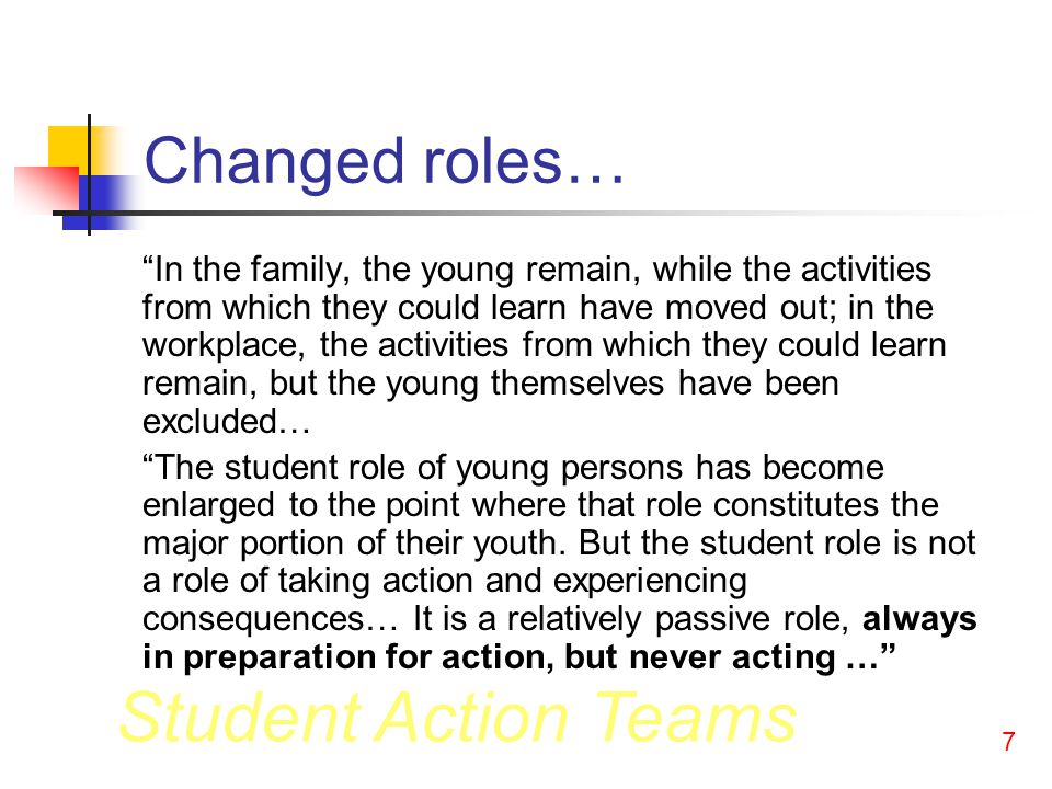 Student Action Teams 7 Changed roles… In the family, the young remain, while the activities from which they could learn have moved out; in the workplace, the activities from which they could learn remain, but the young themselves have been excluded… The student role of young persons has become enlarged to the point where that role constitutes the major portion of their youth.