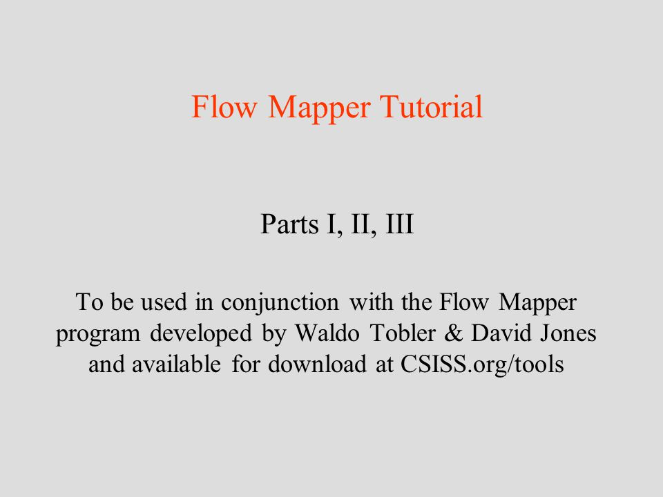 Flow Mapper Tutorial Parts I, II, III To be used in conjunction with the Flow Mapper program developed by Waldo Tobler & David Jones and available for download at CSISS.org/tools