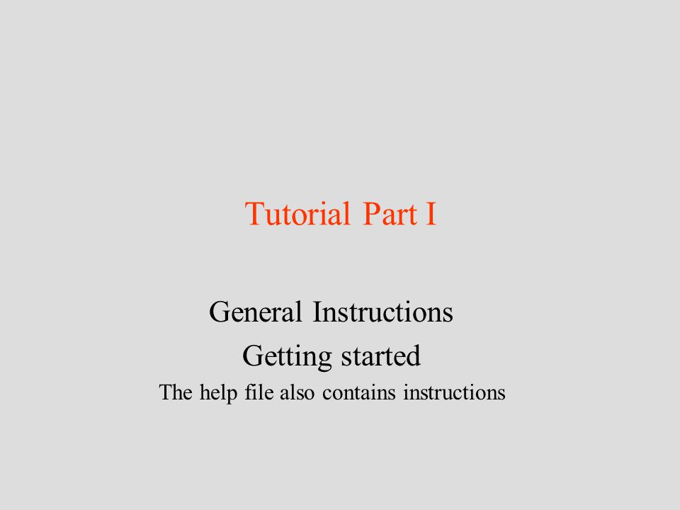 Tutorial Part I General Instructions Getting started The help file also contains instructions