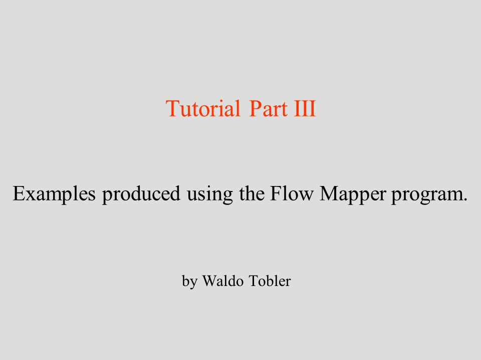 Tutorial Part III Examples produced using the Flow Mapper program. by Waldo Tobler