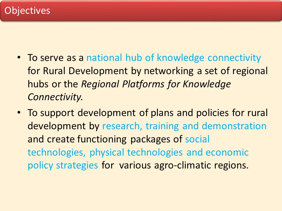 Objectives To serve as a national hub of knowledge connectivity for Rural Development by networking a set of regional hubs or the Regional Platforms f