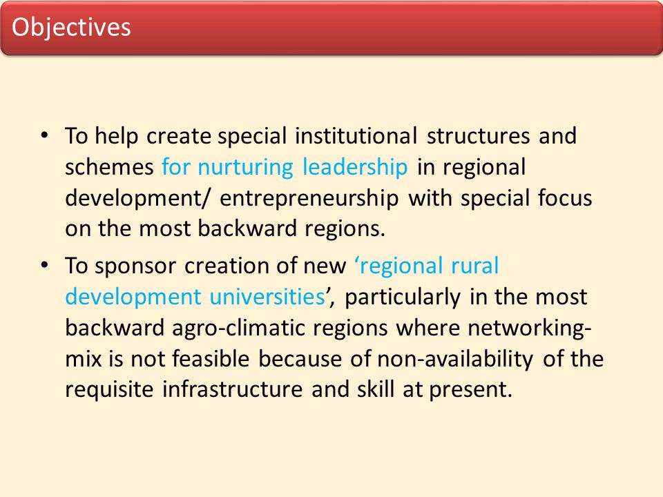 Objectives To help create special institutional structures and schemes for nurturing leadership in regional development/ entrepreneurship with special