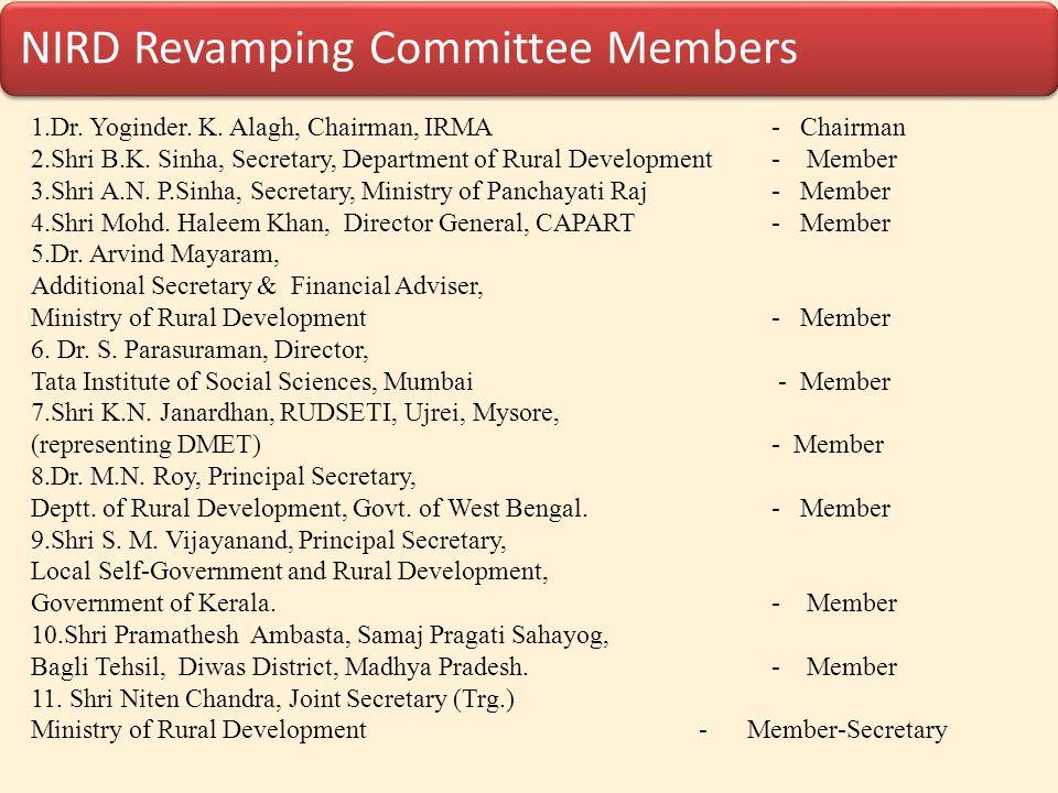 NIRD Revamping Committee Members 1.Dr. Yoginder. K. Alagh, Chairman, IRMA - Chairman 2.Shri B.K. Sinha, Secretary, Department of Rural Development - M