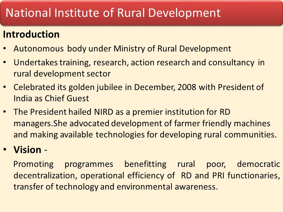 National Institute of Rural Development Mission To examine and analyze factors contributing to economic and social well being of rural people on sustainable basis with focus on rural poor and disadvantaged groups by improving the knowledge, skills and attitudes of RD officials and non-officials through training, workshops etc.