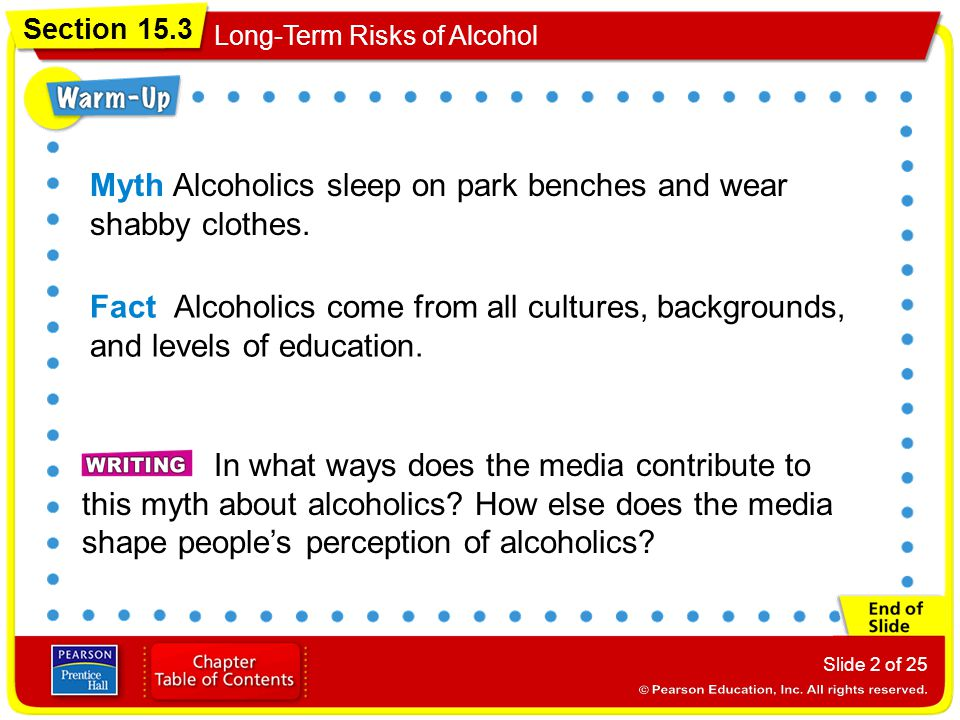 Section 15.3 Long-Term Risks of Alcohol Slide 2 of 25 Myth Alcoholics sleep on park benches and wear shabby clothes. Fact Alcoholics come from all cul
