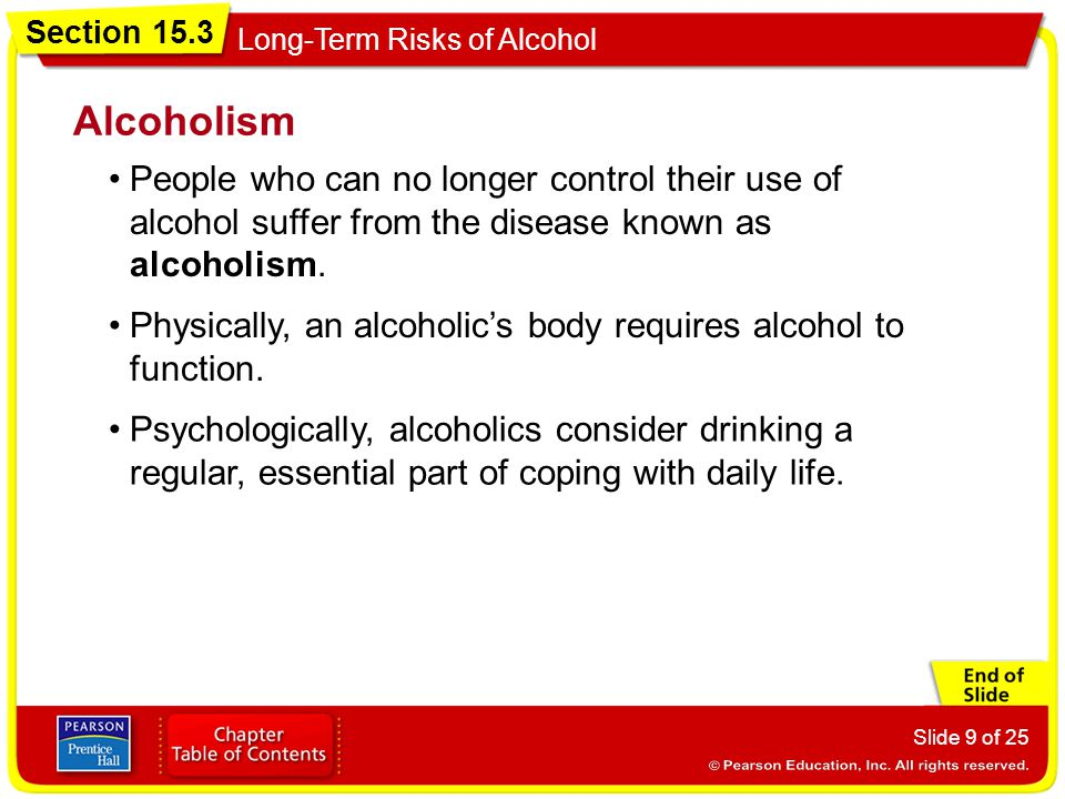 Section 15.3 Long-Term Risks of Alcohol Slide 9 of 25 People who can no longer control their use of alcohol suffer from the disease known as alcoholis