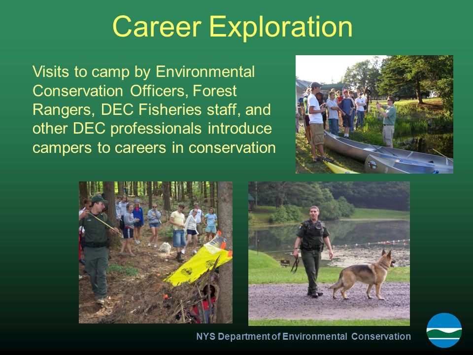 NYS Department of Environmental Conservation Career Exploration Visits to camp by Environmental Conservation Officers, Forest Rangers, DEC Fisheries staff, and other DEC professionals introduce campers to careers in conservation
