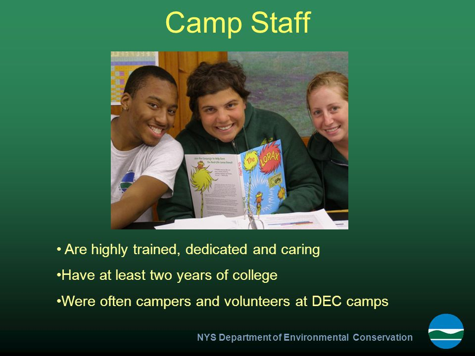 NYS Department of Environmental Conservation Camp Staff Are highly trained, dedicated and caring Have at least two years of college Were often campers and volunteers at DEC camps