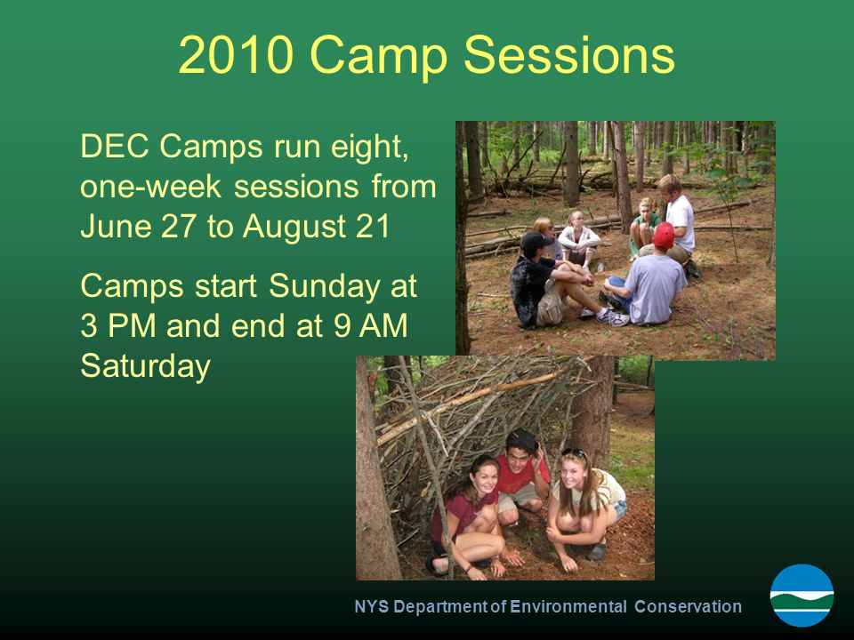 NYS Department of Environmental Conservation 2010 Camp Sessions DEC Camps run eight, one-week sessions from June 27 to August 21 Camps start Sunday at 3 PM and end at 9 AM Saturday