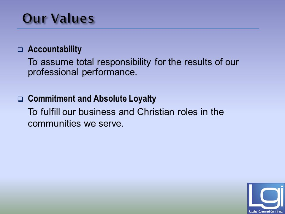 Our Values Accountability To assume total responsibility for the results of our professional performance. Commitment and Absolute Loyalty To fulfill o