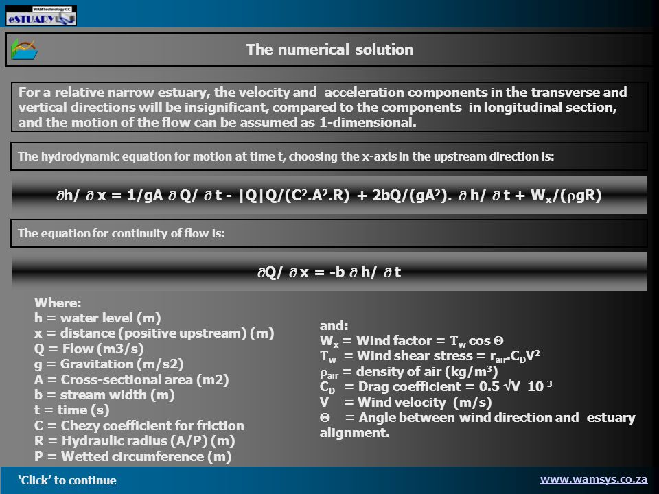 Click to continue www.wamsys.co.za The numerical solution For a relative narrow estuary, the velocity and acceleration components in the transverse and vertical directions will be insignificant, compared to the components in longitudinal section, and the motion of the flow can be assumed as 1-dimensional.
