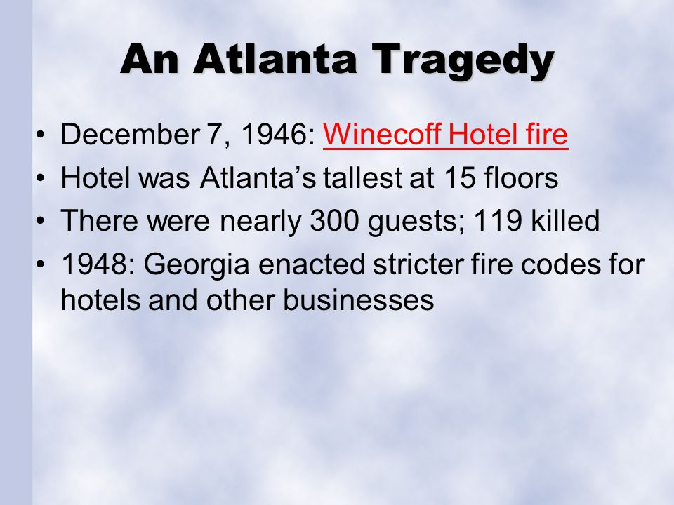 An Atlanta Tragedy December 7, 1946: Winecoff Hotel fireWinecoff Hotel fire Hotel was Atlantas tallest at 15 floors There were nearly 300 guests; 119