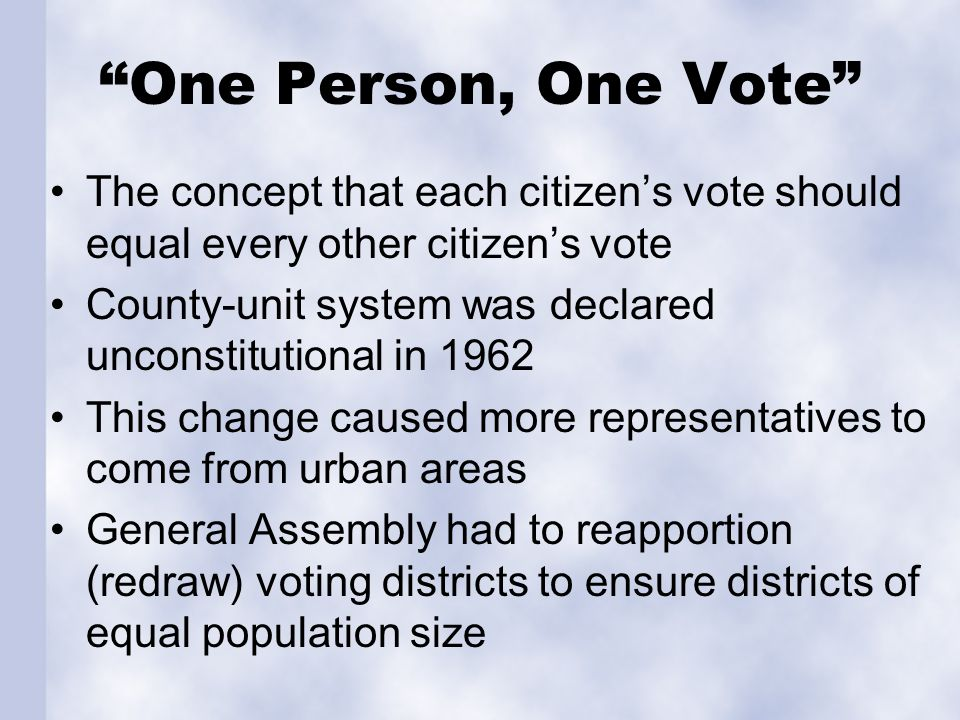 One Person, One Vote The concept that each citizens vote should equal every other citizens vote County-unit system was declared unconstitutional in 19
