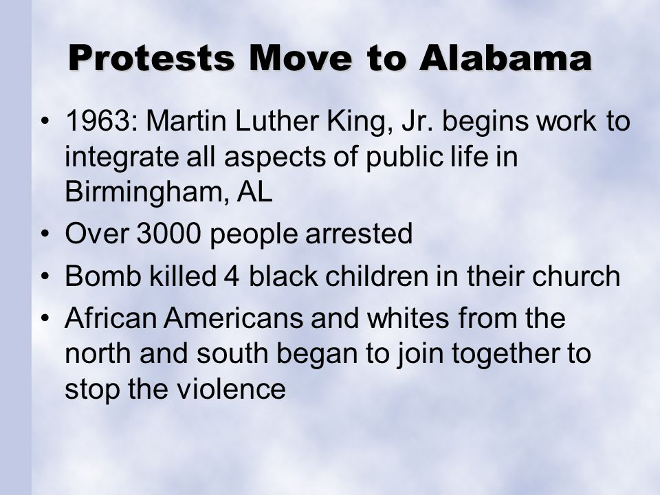 Protests Move to Alabama 1963: Martin Luther King, Jr. begins work to integrate all aspects of public life in Birmingham, AL Over 3000 people arrested
