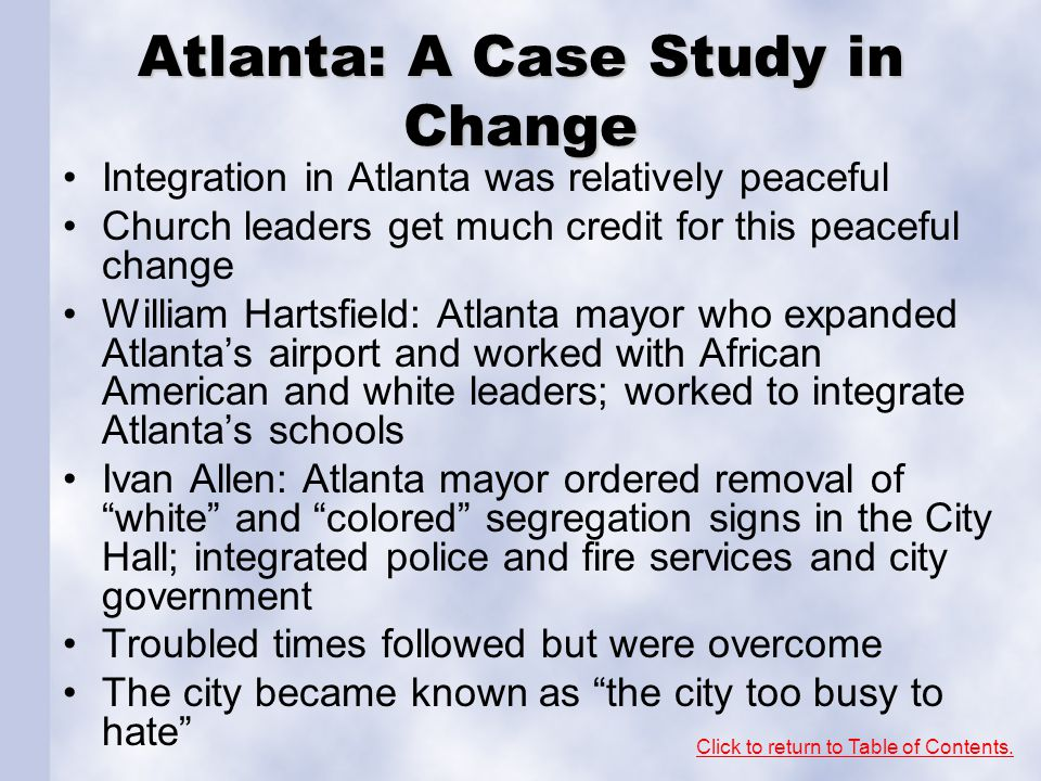 Atlanta: A Case Study in Change Integration in Atlanta was relatively peaceful Church leaders get much credit for this peaceful change William Hartsfi