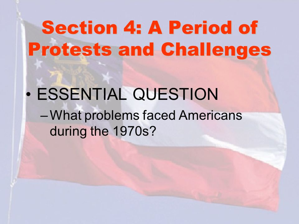 Section 4: A Period of Protests and Challenges ESSENTIAL QUESTION –What problems faced Americans during the 1970s?