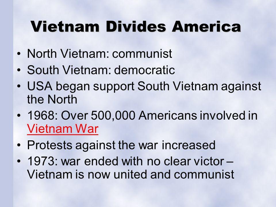 Vietnam Divides America North Vietnam: communist South Vietnam: democratic USA began support South Vietnam against the North 1968: Over 500,000 Americ