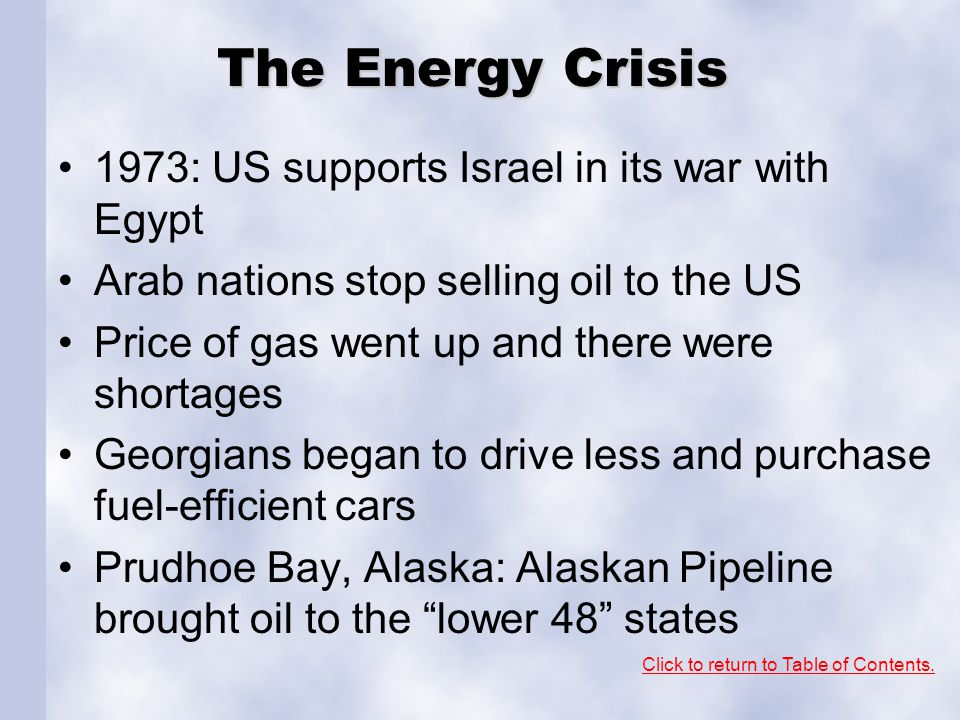 The Energy Crisis 1973: US supports Israel in its war with Egypt Arab nations stop selling oil to the US Price of gas went up and there were shortages