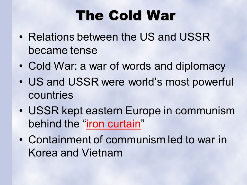 The Cold War Relations between the US and USSR became tense Cold War: a war of words and diplomacy US and USSR were worlds most powerful countries USS