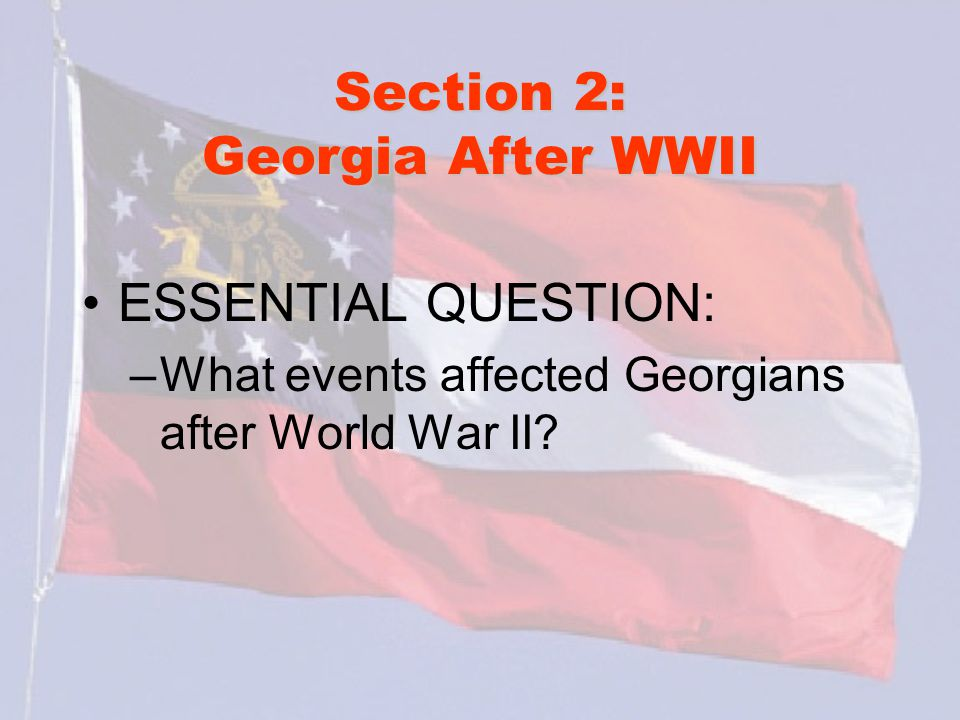 Section 2: Georgia After WWII ESSENTIAL QUESTION: –What events affected Georgians after World War II?