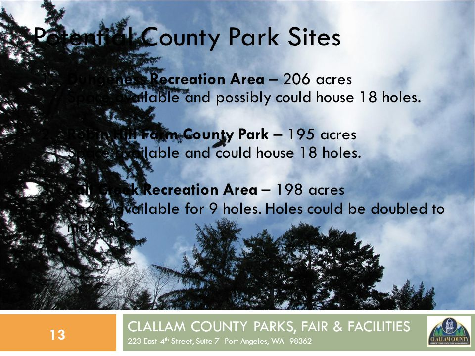 CLALLAM COUNTY PARKS, FAIR & FACILITIES 223 East 4 th Street, Suite 7 Port Angeles, WA 98362 13 Potential County Park Sites 1.Dungeness Recreation Area – 206 acres Space available and possibly could house 18 holes.