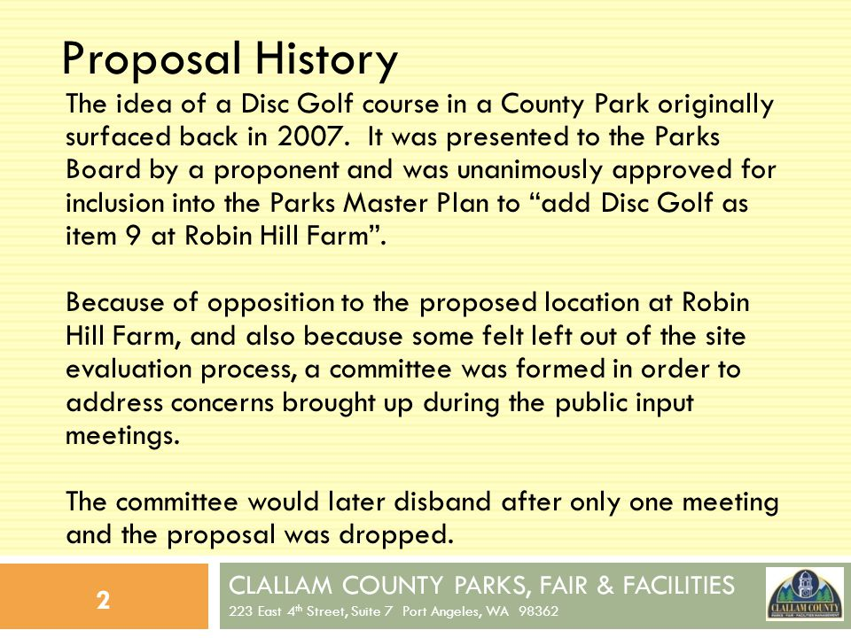 CLALLAM COUNTY PARKS, FAIR & FACILITIES 223 East 4 th Street, Suite 7 Port Angeles, WA 98362 23 Potential Costs 1.4x8x4 concrete slab:$800 2.Metal Chain Pins:$8,100 3.Hole Signage:$1,000 4.Miscellaneous:$1,000 TOTAL ESTIMATE:$10,900 (All costs assume 18 holes, and assumes installation in an existing County Park with parking and facilities.) Staff Time/Equipment Volunteer Time