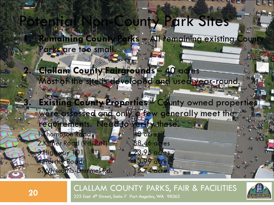 CLALLAM COUNTY PARKS, FAIR & FACILITIES 223 East 4 th Street, Suite 7 Port Angeles, WA 98362 20 Potential Non-County Park Sites 1.Remaining County Parks – All remaining existing County Parks are too small.