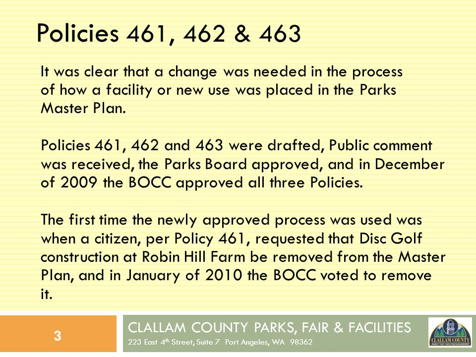 CLALLAM COUNTY PARKS, FAIR & FACILITIES 223 East 4 th Street, Suite 7 Port Angeles, WA 98362 4 Policies 461, 462 & 463 (contd) Policy 461 establishes the process to amend/update the Master Plan by the Park Board and BOCC.