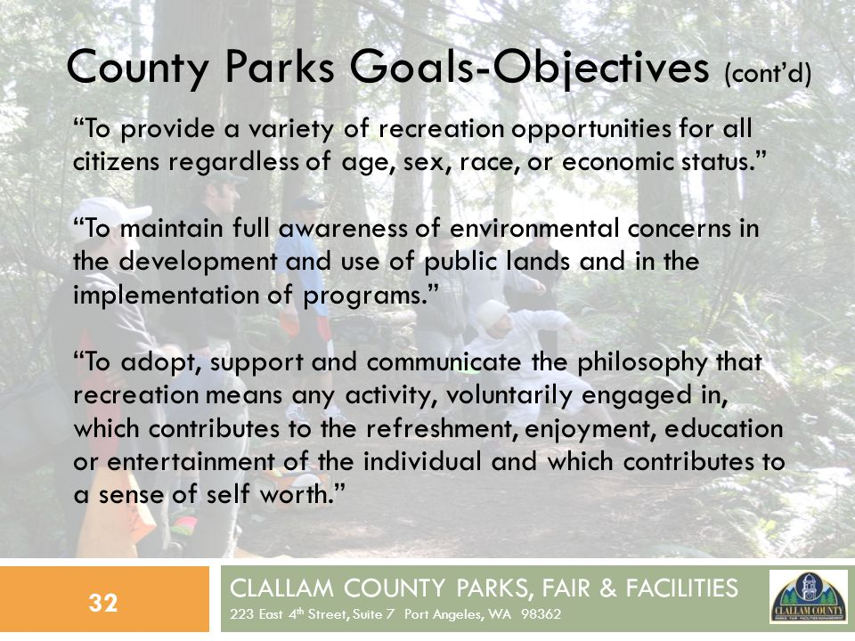 CLALLAM COUNTY PARKS, FAIR & FACILITIES 223 East 4 th Street, Suite 7 Port Angeles, WA 98362 32 County Parks Goals-Objectives (contd) To provide a variety of recreation opportunities for all citizens regardless of age, sex, race, or economic status.